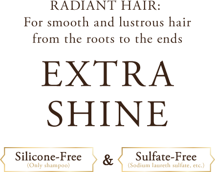 RADIANT HAIR: For smooth and lustrous hair from the roots to the ends EXTRA SHINE Silicone-Free(Only shampoo)&Sulfate-Free(Sodium laureth sulfate, etc.)