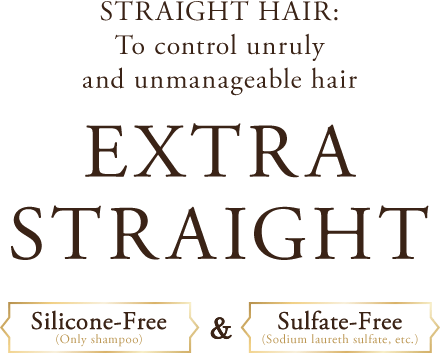 STRAIGHT HAIR: To control unruly and unmanageable hair EXTRA STRAIGHT Silicone-Free(Only shampoo)&Sulfate-Free(Sodium laureth sulfate, etc.)